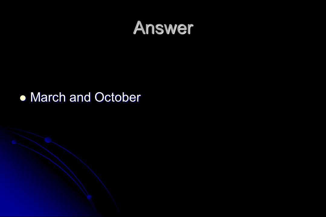 Answer March and October March and October