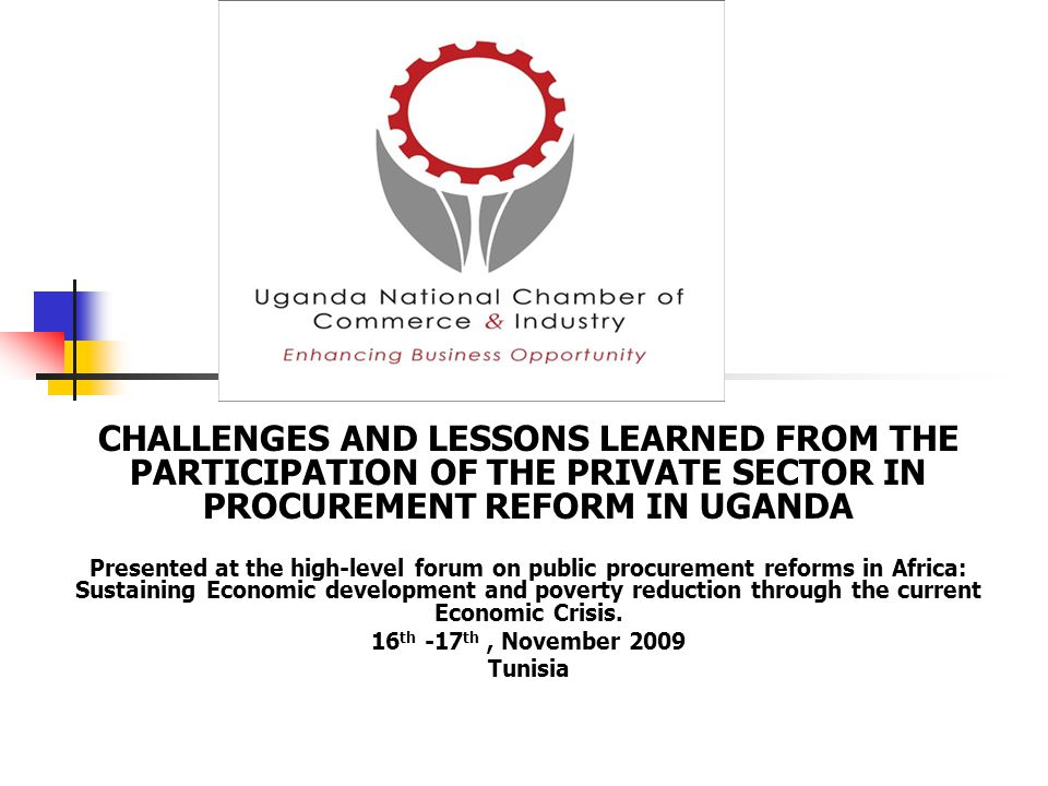 CHALLENGES AND LESSONS LEARNED FROM THE PARTICIPATION OF THE PRIVATE SECTOR IN PROCUREMENT REFORM IN UGANDA Presented at the high-level forum on publi