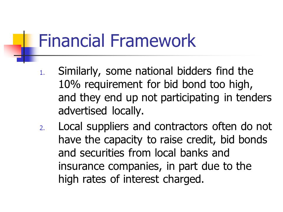 Financial Framework 1. Similarly, some national bidders find the 10% requirement for bid bond too high, and they end up not participating in tenders a