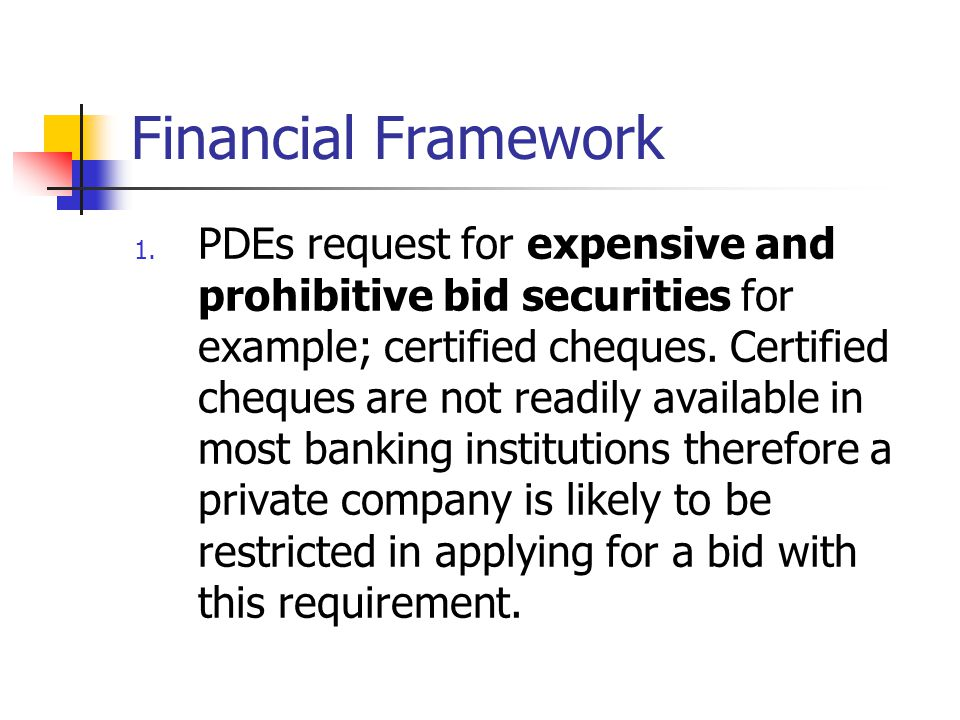 Financial Framework 1. PDEs request for expensive and prohibitive bid securities for example; certified cheques. Certified cheques are not readily ava