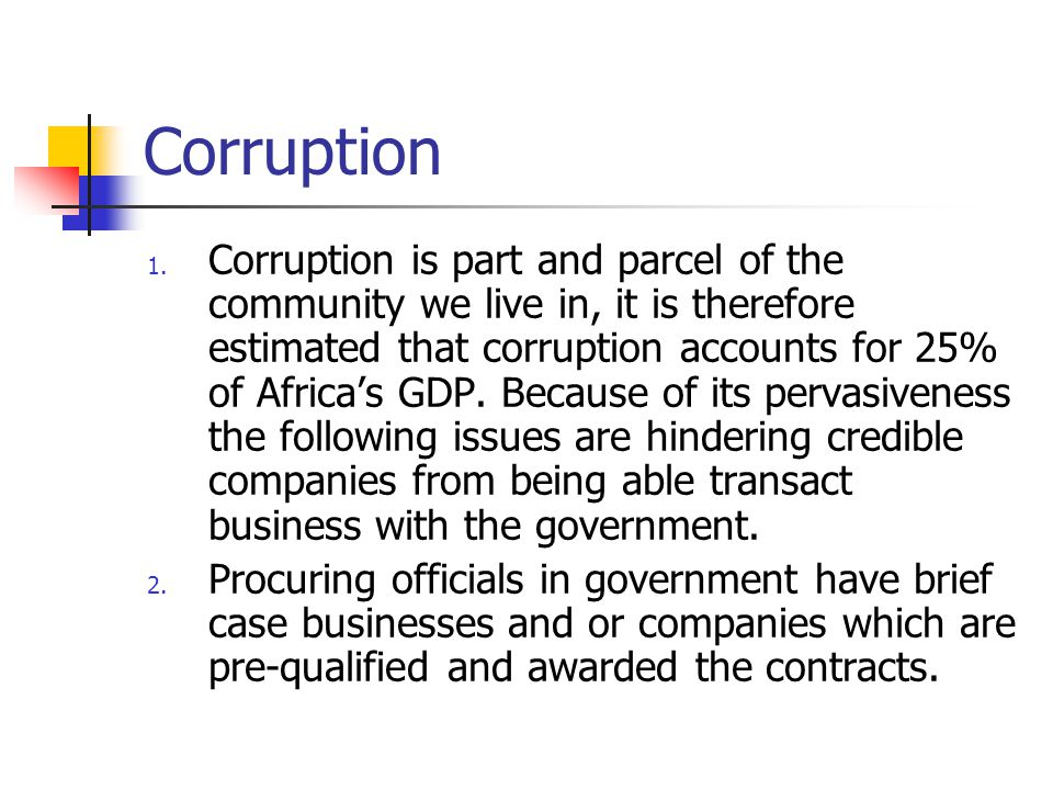 Corruption 1. Corruption is part and parcel of the community we live in, it is therefore estimated that corruption accounts for 25% of Africa's GDP. B