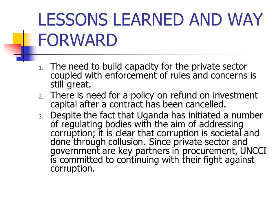 LESSONS LEARNED AND WAY FORWARD 1. The need to build capacity for the private sector coupled with enforcement of rules and concerns is still great. 2.