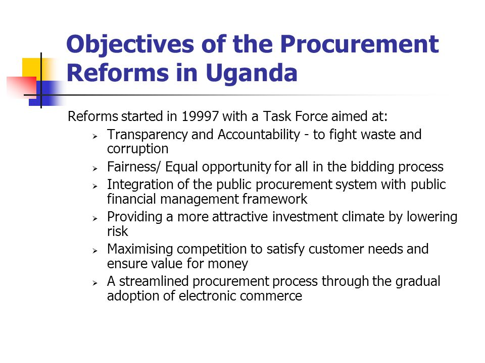 Objectives of the Procurement Reforms in Uganda Reforms started in 19997 with a Task Force aimed at:  Transparency and Accountability - to fight waste and corruption  Fairness/ Equal opportunity for all in the bidding process  Integration of the public procurement system with public financial management framework  Providing a more attractive investment climate by lowering risk  Maximising competition to satisfy customer needs and ensure value for money  A streamlined procurement process through the gradual adoption of electronic commerce