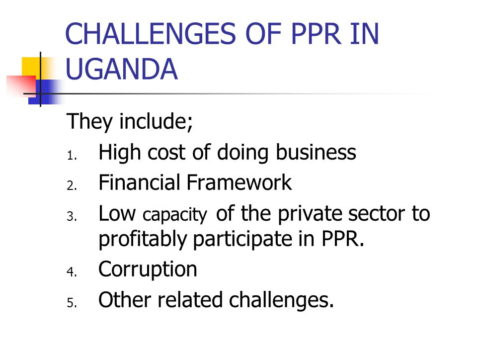 CHALLENGES OF PPR IN UGANDA They include; 1. High cost of doing business 2.