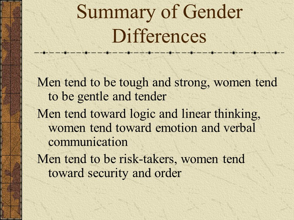 Summary of Gender Differences Men tend to be tough and strong, women tend to be gentle and tender Men tend toward logic and linear thinking, women tend toward emotion and verbal communication Men tend to be risk-takers, women tend toward security and order