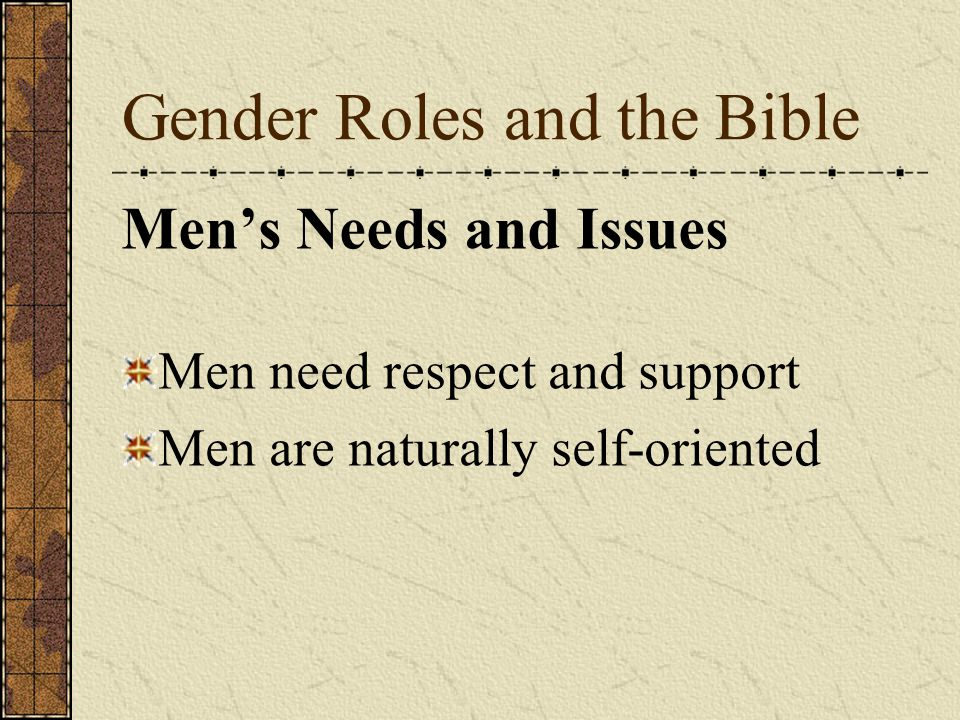 Gender Roles and the Bible Men's Needs and Issues Men need respect and support Men are naturally self-oriented