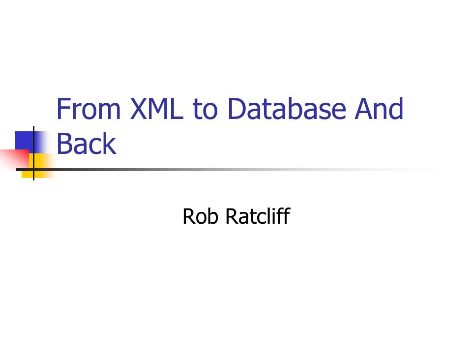 From XML to Database And Back Rob Ratcliff