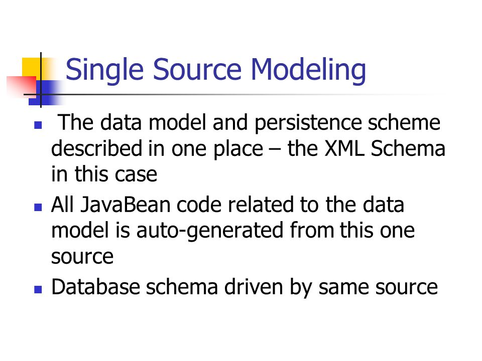 Single Source Modeling The data model and persistence scheme described in one place – the XML Schema in this case All JavaBean code related to the data model is auto-generated from this one source Database schema driven by same source