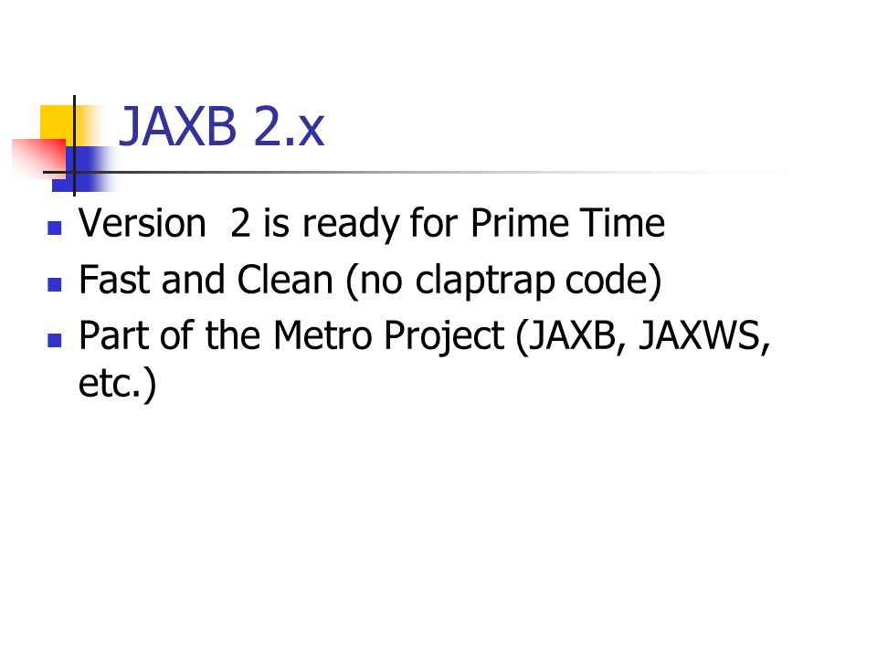 JAXB 2.x Version 2 is ready for Prime Time Fast and Clean (no claptrap code) Part of the Metro Project (JAXB, JAXWS, etc.)
