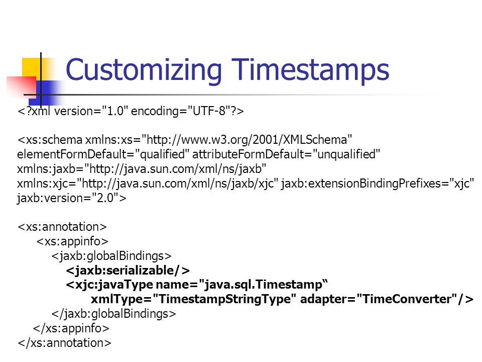 Customizing Timestamps <xjc:javaType name= java.sql.Timestamp xmlType= TimestampStringType adapter= TimeConverter />