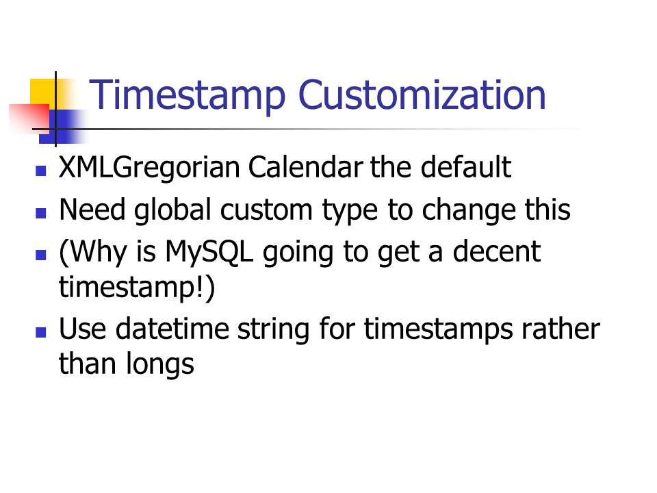 Timestamp Customization XMLGregorian Calendar the default Need global custom type to change this (Why is MySQL going to get a decent timestamp!) Use datetime string for timestamps rather than longs