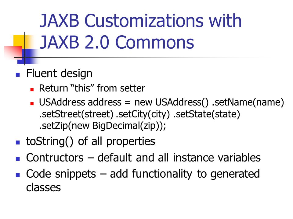 JAXB Customizations with JAXB 2.0 Commons Fluent design Return this from setter USAddress address = new USAddress().setName(name).setStreet(street).setCity(city).setState(state).setZip(new BigDecimal(zip)); toString() of all properties Contructors – default and all instance variables Code snippets – add functionality to generated classes
