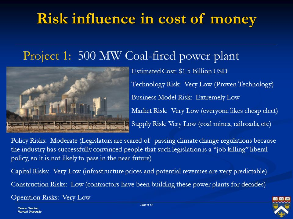 Ramon Sanchez Harvard University Slide # 12 Risk influence in cost of money Project 1: 500 MW Coal-fired power plant Estimated Cost: $1.5 Billion USD