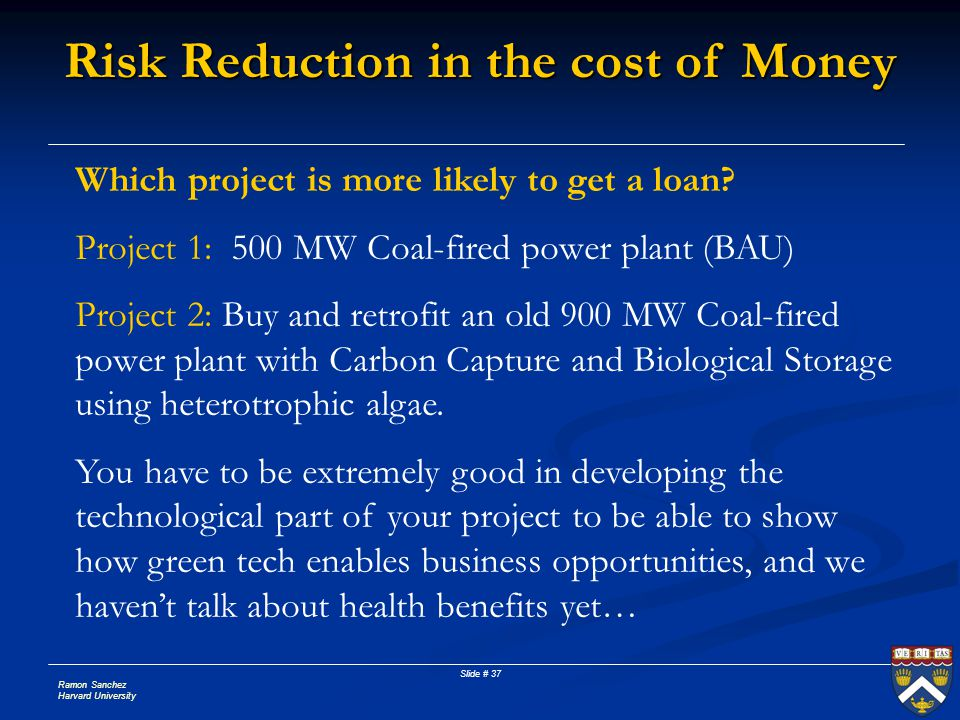 Ramon Sanchez Harvard University Slide # 37 Risk Reduction in the cost of Money Which project is more likely to get a loan? Project 1: 500 MW Coal-fir