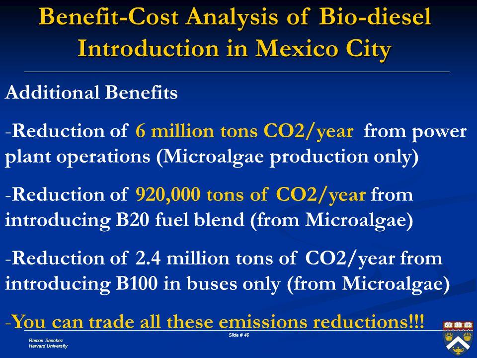 Ramon Sanchez Harvard University Slide # 46 Benefit-Cost Analysis of Bio-diesel Introduction in Mexico City Additional Benefits -Reduction of 6 millio