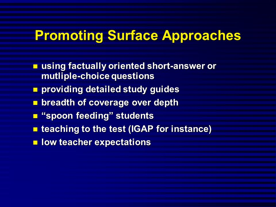 Promoting Surface Approaches using factually oriented short-answer or mutliple-choice questions using factually oriented short-answer or mutliple-choice questions providing detailed study guides providing detailed study guides breadth of coverage over depth breadth of coverage over depth spoon feeding students spoon feeding students teaching to the test (IGAP for instance) teaching to the test (IGAP for instance) low teacher expectations low teacher expectations
