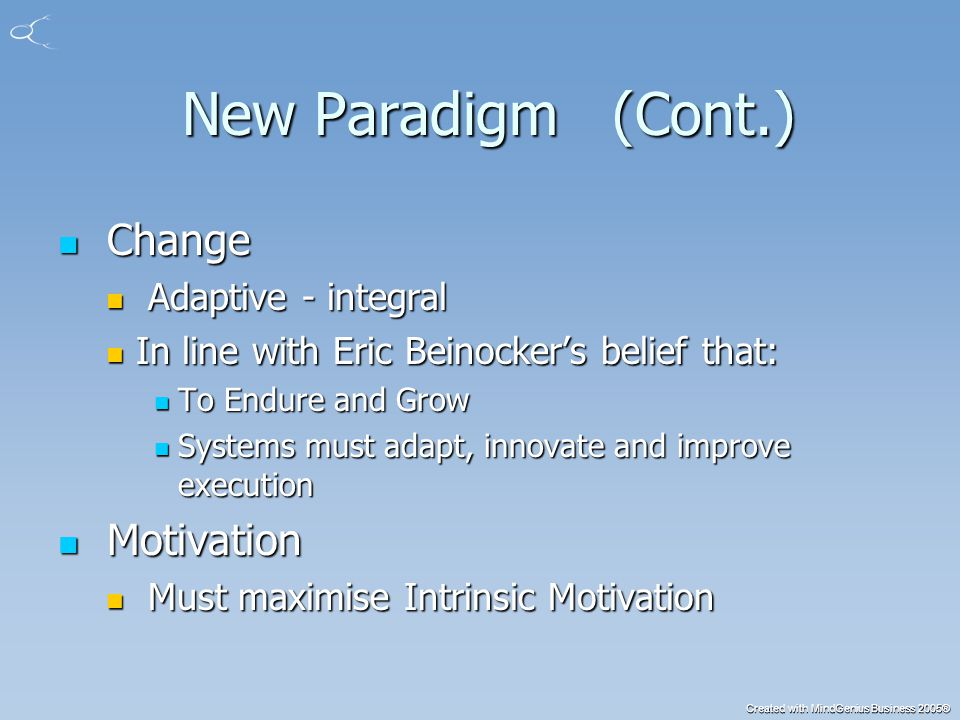 Created with MindGenius Business 2005® New Paradigm (Cont.) New Paradigm (Cont.) Change Change Adaptive - integral Adaptive - integral In line with Eric Beinocker's belief that: In line with Eric Beinocker's belief that: To Endure and Grow To Endure and Grow Systems must adapt, innovate and improve execution Systems must adapt, innovate and improve execution Motivation Motivation Must maximise Intrinsic Motivation Must maximise Intrinsic Motivation