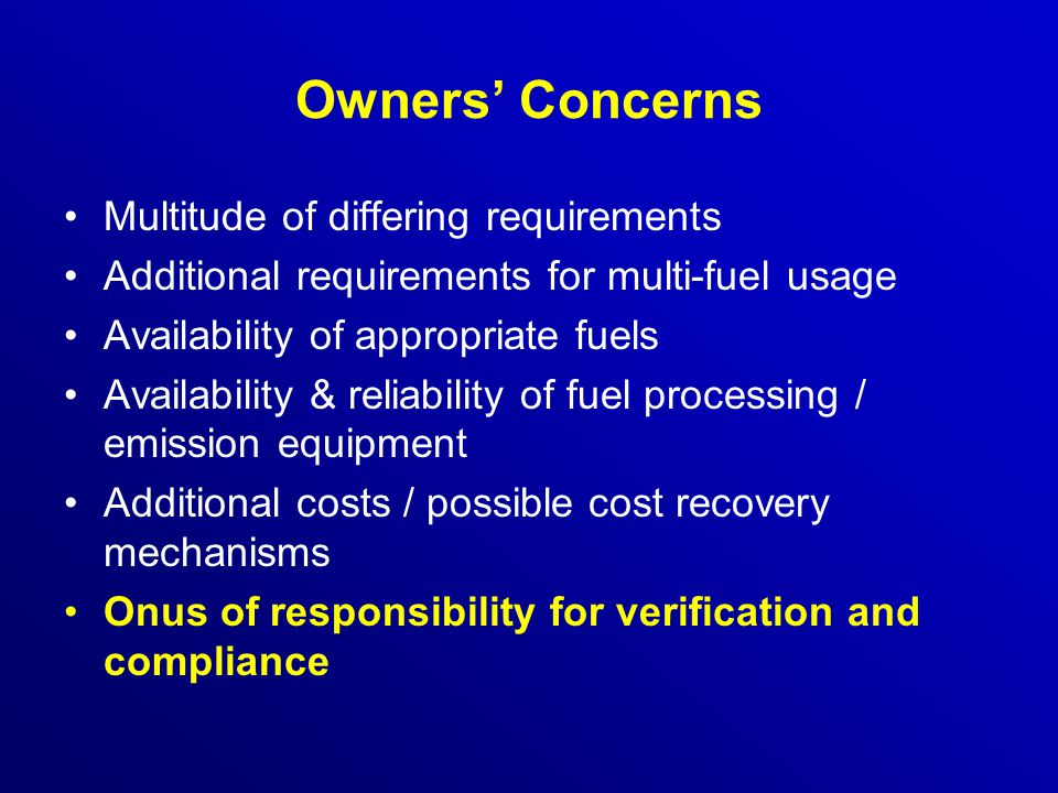 Owners' Concerns Multitude of differing requirements Additional requirements for multi-fuel usage Availability of appropriate fuels Availability & reliability of fuel processing / emission equipment Additional costs / possible cost recovery mechanisms Onus of responsibility for verification and compliance