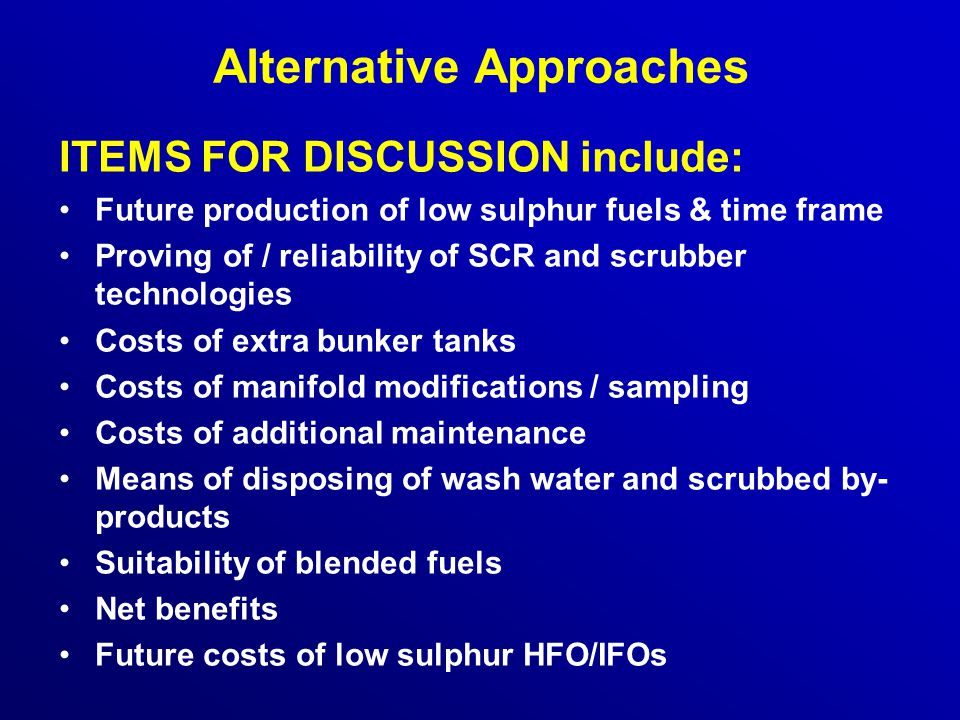 Alternative Approaches ITEMS FOR DISCUSSION include: Future production of low sulphur fuels & time frame Proving of / reliability of SCR and scrubber technologies Costs of extra bunker tanks Costs of manifold modifications / sampling Costs of additional maintenance Means of disposing of wash water and scrubbed by- products Suitability of blended fuels Net benefits Future costs of low sulphur HFO/IFOs