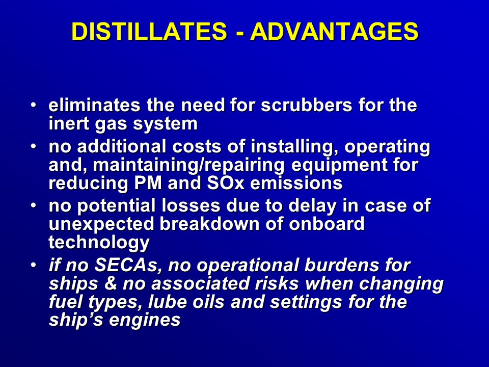 DISTILLATES - ADVANTAGES eliminates the need for scrubbers for the inert gas systemeliminates the need for scrubbers for the inert gas system no additional costs of installing, operating and, maintaining/repairing equipment for reducing PM and SOx emissionsno additional costs of installing, operating and, maintaining/repairing equipment for reducing PM and SOx emissions no potential losses due to delay in case of unexpected breakdown of onboard technologyno potential losses due to delay in case of unexpected breakdown of onboard technology if no SECAs, no operational burdens for ships & no associated risks when changing fuel types, lube oils and settings for the ship's enginesif no SECAs, no operational burdens for ships & no associated risks when changing fuel types, lube oils and settings for the ship's engines