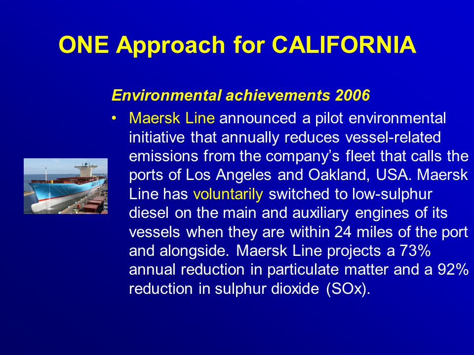ONE Approach for CALIFORNIA Environmental achievements 2006 Maersk Line announced a pilot environmental initiative that annually reduces vessel-related emissions from the company's fleet that calls the ports of Los Angeles and Oakland, USA.
