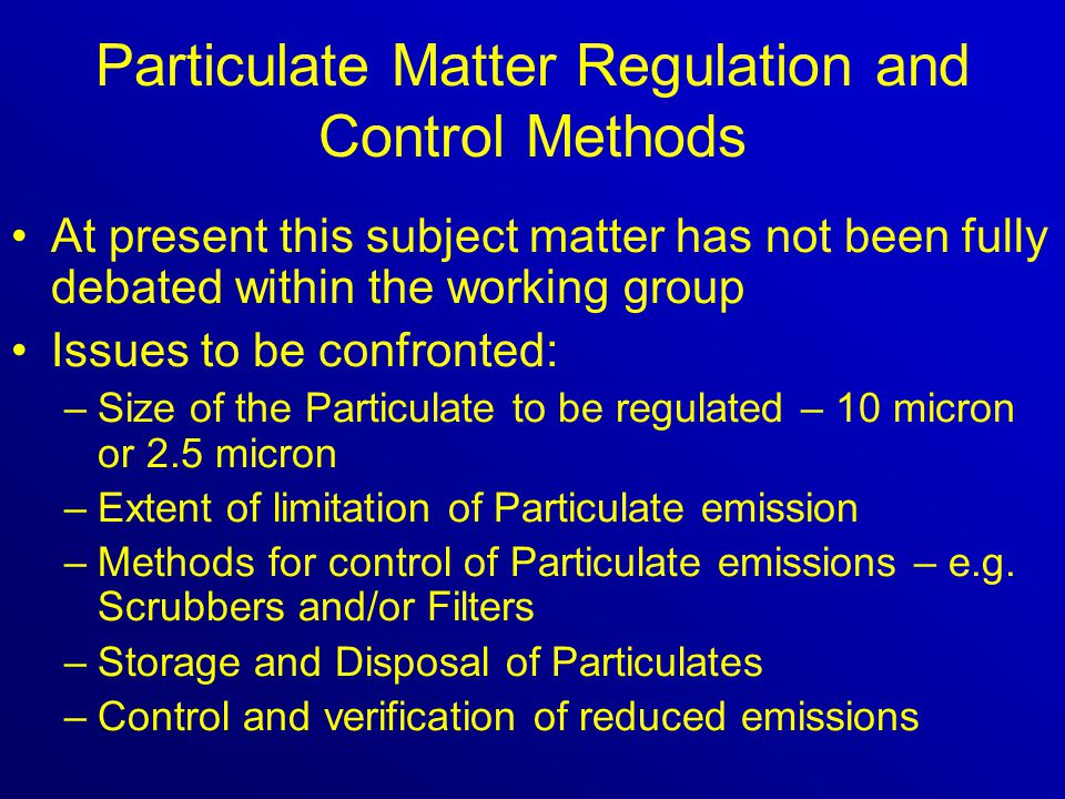 Particulate Matter Regulation and Control Methods At present this subject matter has not been fully debated within the working group Issues to be confronted: –Size of the Particulate to be regulated – 10 micron or 2.5 micron –Extent of limitation of Particulate emission –Methods for control of Particulate emissions – e.g.