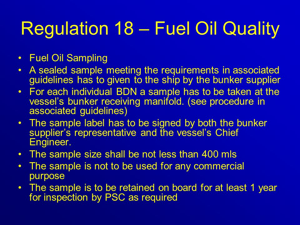 Regulation 18 – Fuel Oil Quality Fuel Oil Sampling A sealed sample meeting the requirements in associated guidelines has to given to the ship by the bunker supplier For each individual BDN a sample has to be taken at the vessel's bunker receiving manifold.