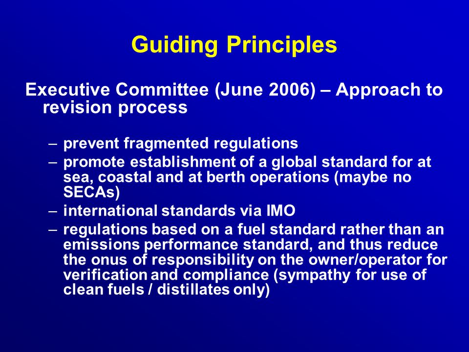 Guiding Principles Executive Committee (June 2006) – Approach to revision process –prevent fragmented regulations –promote establishment of a global standard for at sea, coastal and at berth operations (maybe no SECAs) –international standards via IMO –regulations based on a fuel standard rather than an emissions performance standard, and thus reduce the onus of responsibility on the owner/operator for verification and compliance (sympathy for use of clean fuels / distillates only)