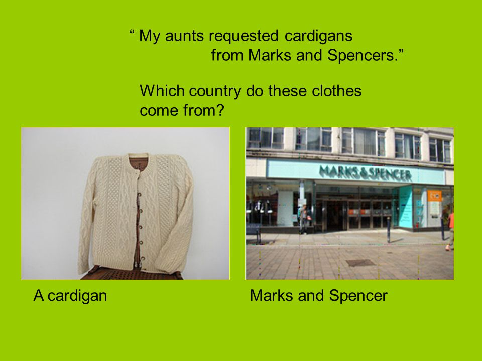 """ My aunts requested cardigans from Marks and Spencers."" A cardigan Which country do these clothes come from? Marks and Spencer"