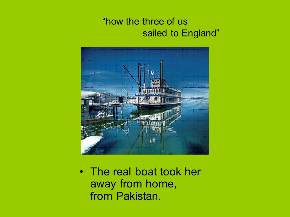 """how the three of us sailed to England"" The real boat took her away from home, from Pakistan."