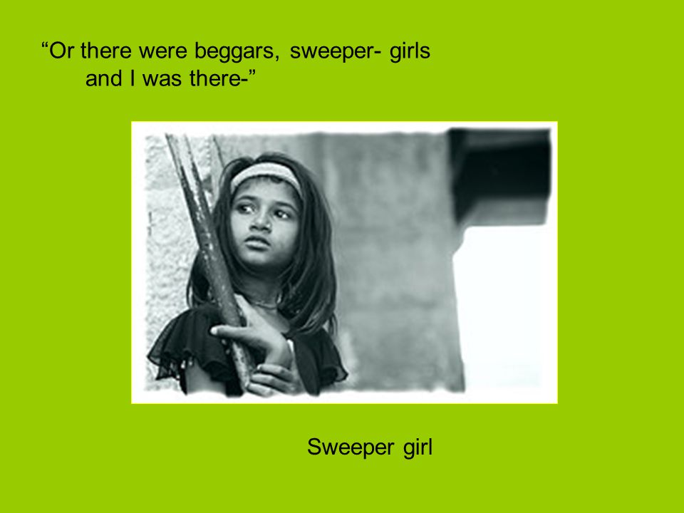"""Or there were beggars, sweeper- girls and I was there-"" Sweeper girl"