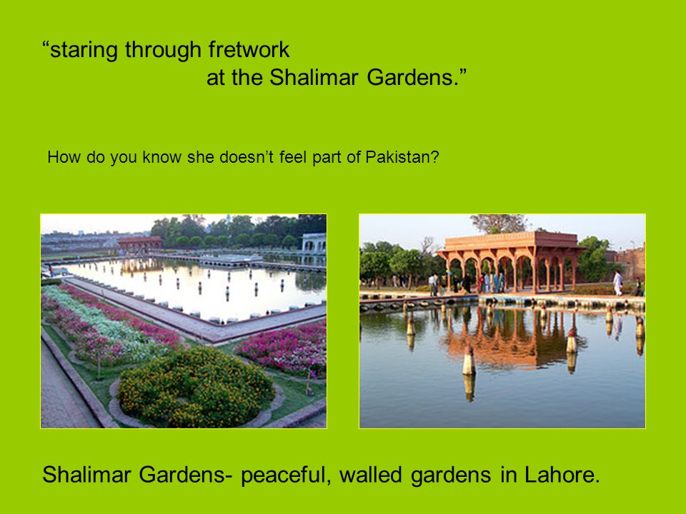 """staring through fretwork at the Shalimar Gardens."" Shalimar Gardens- peaceful, walled gardens in Lahore. How do you know she doesn't feel part of Pak"