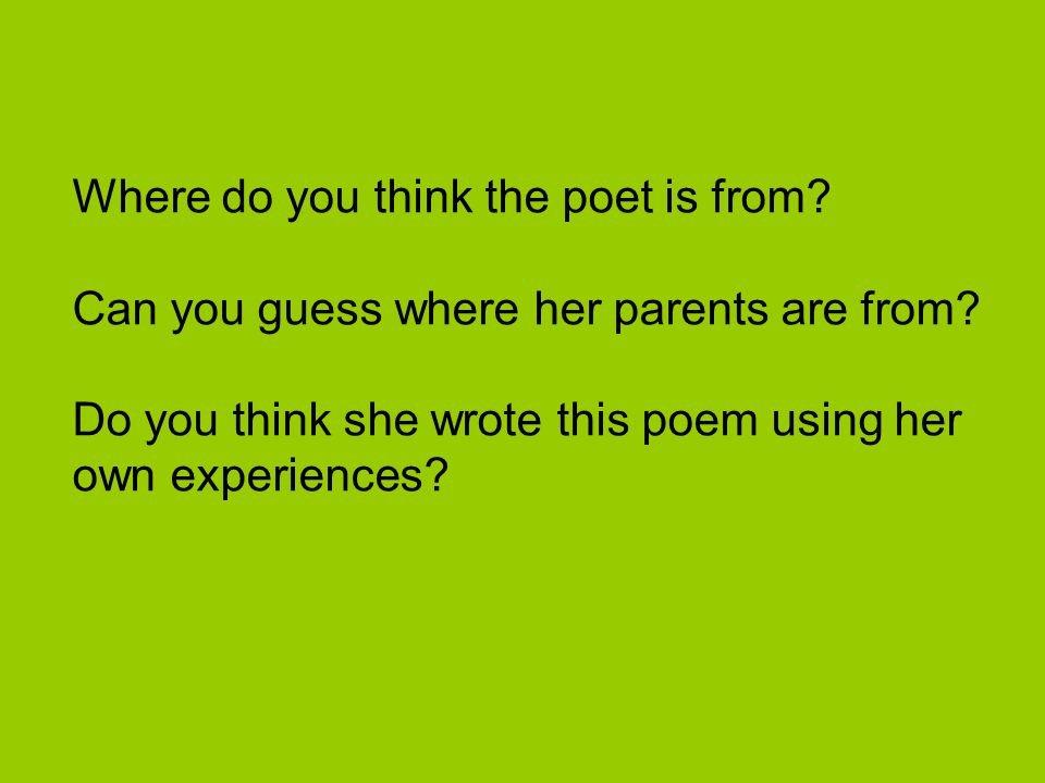 Where do you think the poet is from? Can you guess where her parents are from? Do you think she wrote this poem using her own experiences?