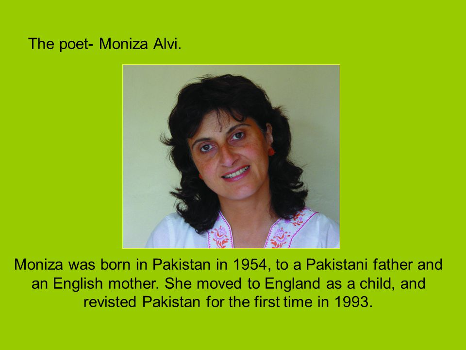 The poet- Moniza Alvi. Moniza was born in Pakistan in 1954, to a Pakistani father and an English mother. She moved to England as a child, and revisted