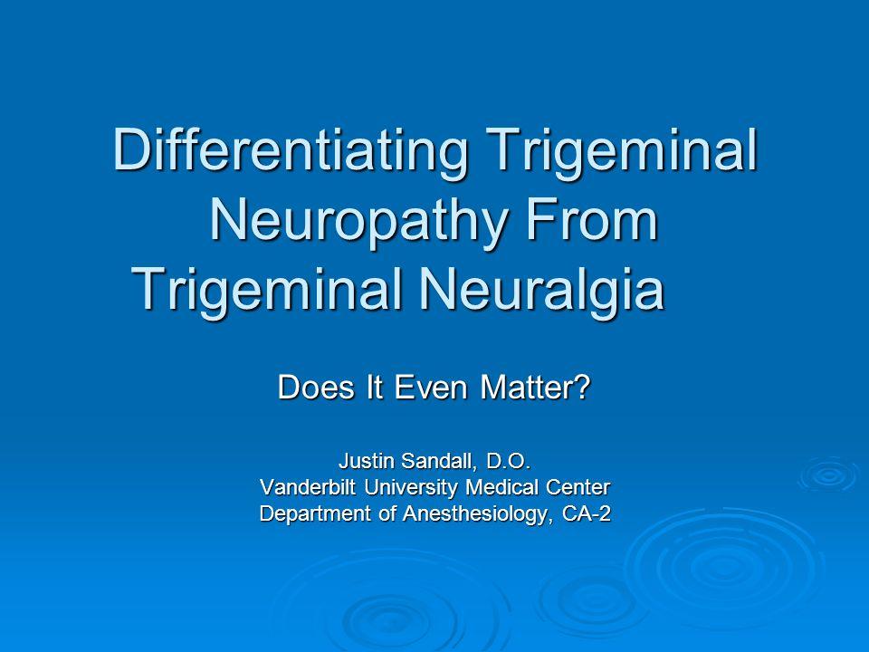 Differentiating Trigeminal Neuropathy From Trigeminal Neuralgia Does It Even Matter? Justin Sandall, D.O. Vanderbilt University Medical Center Departm