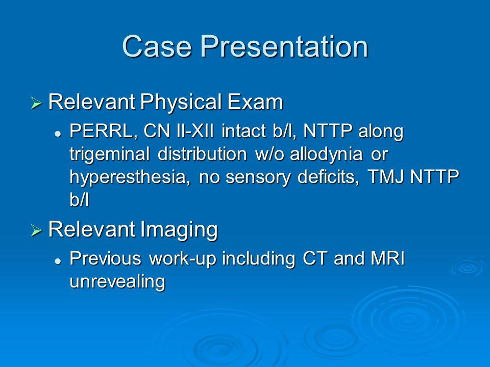 Case Presentation  Relevant Physical Exam PERRL, CN II-XII intact b/l, NTTP along trigeminal distribution w/o allodynia or hyperesthesia, no sensory