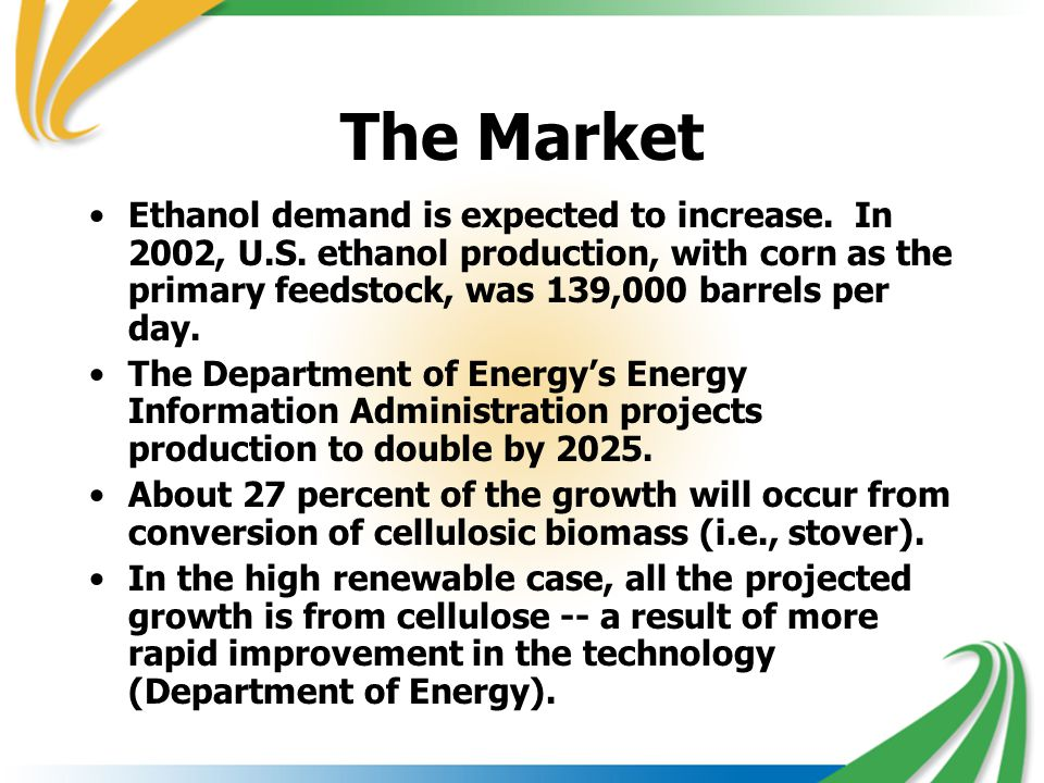 The Market Ethanol demand is expected to increase. In 2002, U.S. ethanol production, with corn as the primary feedstock, was 139,000 barrels per day.