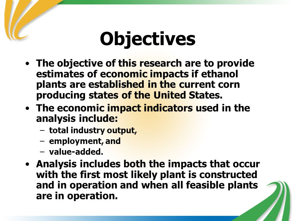 Objectives The objective of this research are to provide estimates of economic impacts if ethanol plants are established in the current corn producing
