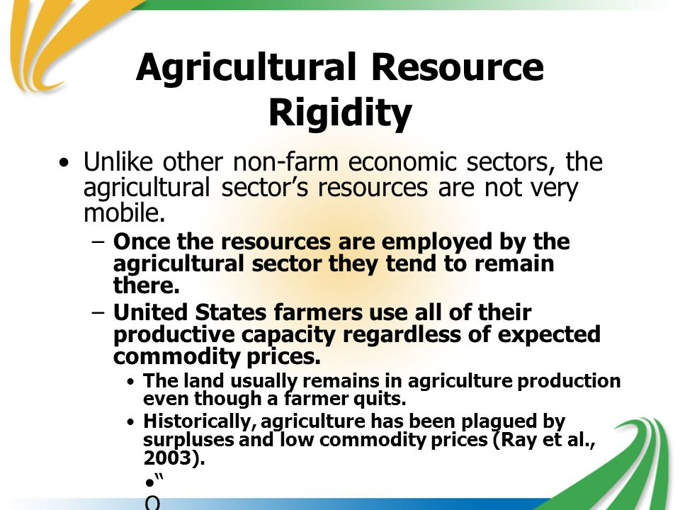 Agricultural Resource Rigidity Unlike other non-farm economic sectors, the agricultural sector's resources are not very mobile. –Once the resources ar