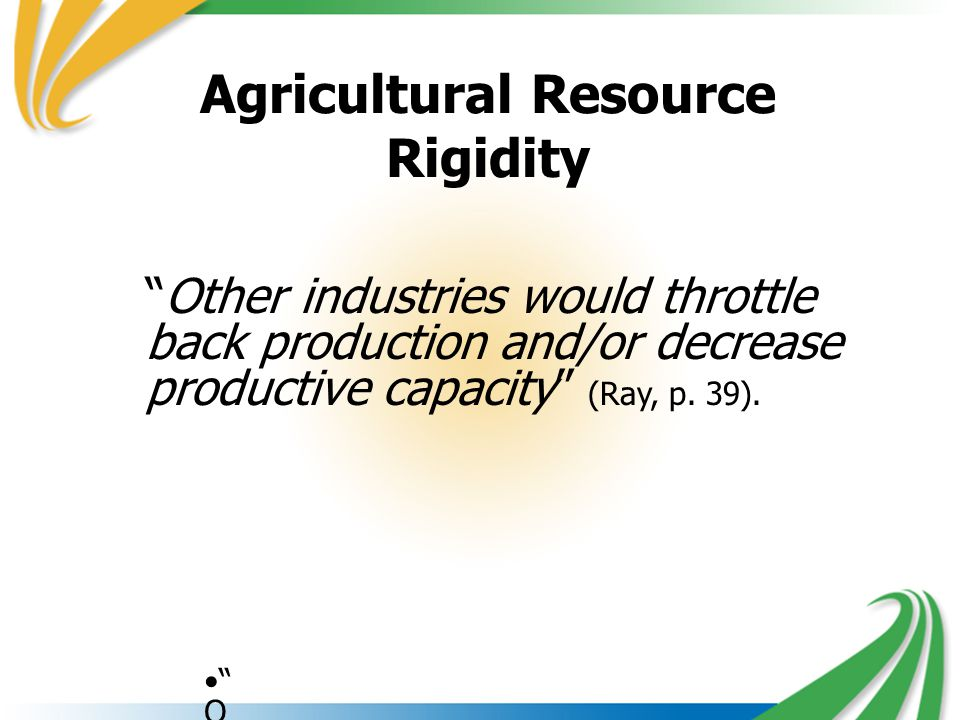 Agricultural Resource Rigidity O t h e r i n d u s t r i e s w o u l d t h r o t t l e b a c k p r o d u c t i o n a n d / o r d e c r e a s e p r o d u c t i v e c a p a c i t y ( R a y, p.