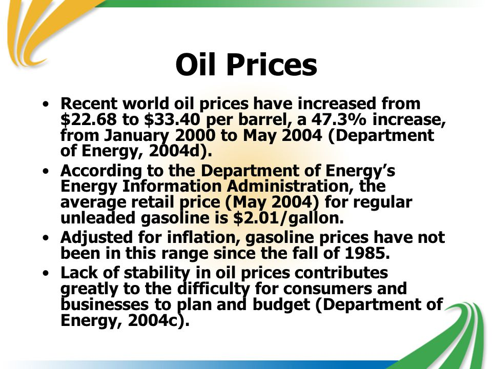Oil Prices Recent world oil prices have increased from $22.68 to $33.40 per barrel, a 47.3% increase, from January 2000 to May 2004 (Department of Ene