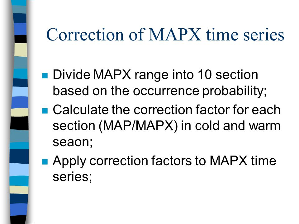 Correction of MAPX time series n Divide MAPX range into 10 section based on the occurrence probability; n Calculate the correction factor for each section (MAP/MAPX) in cold and warm seaon; n Apply correction factors to MAPX time series;