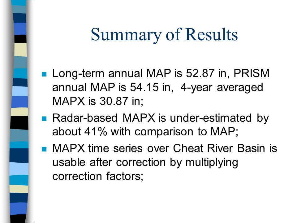 Summary of Results n Long-term annual MAP is 52.87 in, PRISM annual MAP is 54.15 in, 4-year averaged MAPX is 30.87 in; n Radar-based MAPX is under-estimated by about 41% with comparison to MAP; n MAPX time series over Cheat River Basin is usable after correction by multiplying correction factors;