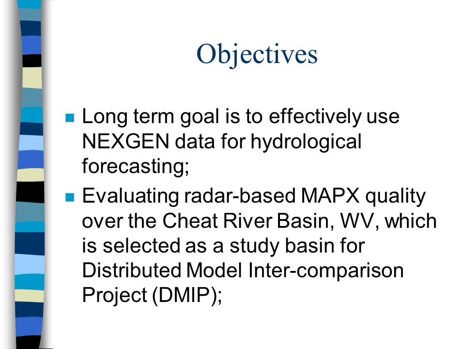 Objectives n Long term goal is to effectively use NEXGEN data for hydrological forecasting; n Evaluating radar-based MAPX quality over the Cheat River Basin, WV, which is selected as a study basin for Distributed Model Inter-comparison Project (DMIP);