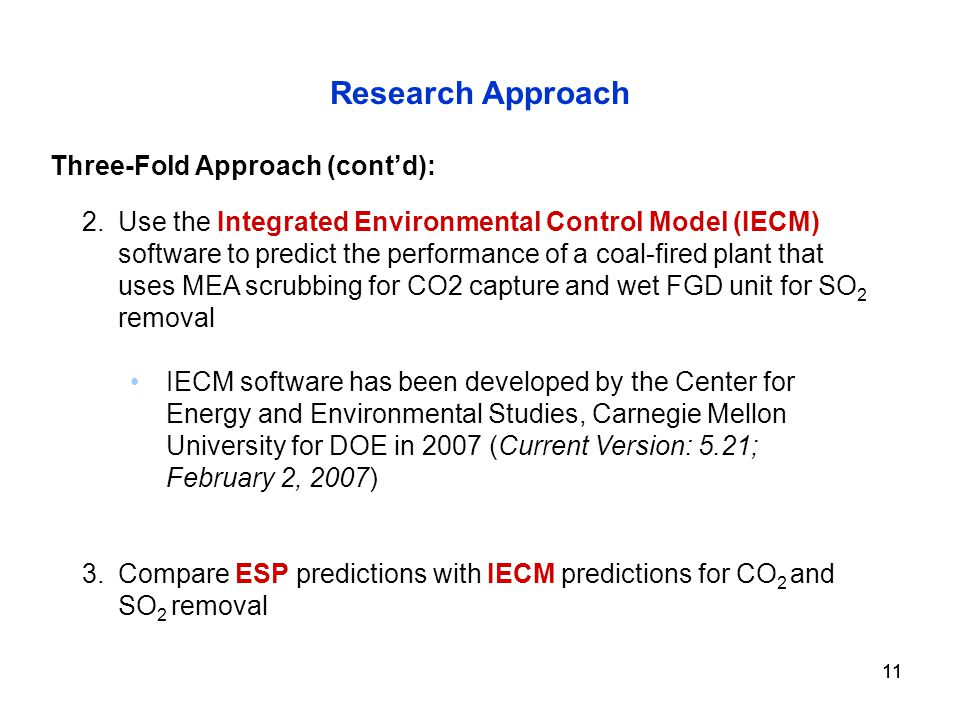 11 Research Approach 2.Use the Integrated Environmental Control Model (IECM) software to predict the performance of a coal-fired plant that uses MEA scrubbing for CO2 capture and wet FGD unit for SO 2 removal IECM software has been developed by the Center for Energy and Environmental Studies, Carnegie Mellon University for DOE in 2007 (Current Version: 5.21; February 2, 2007) 3.Compare ESP predictions with IECM predictions for CO 2 and SO 2 removal Three-Fold Approach (cont'd):