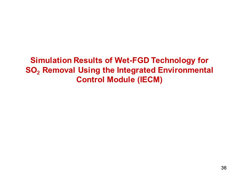 36 Simulation Results of Wet-FGD Technology for SO 2 Removal Using the Integrated Environmental Control Module (IECM)