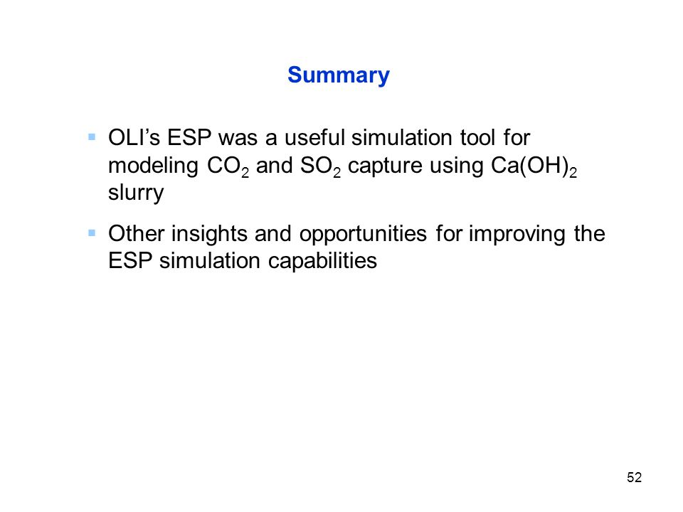 52 Summary  OLI's ESP was a useful simulation tool for modeling CO 2 and SO 2 capture using Ca(OH) 2 slurry  Other insights and opportunities for improving the ESP simulation capabilities