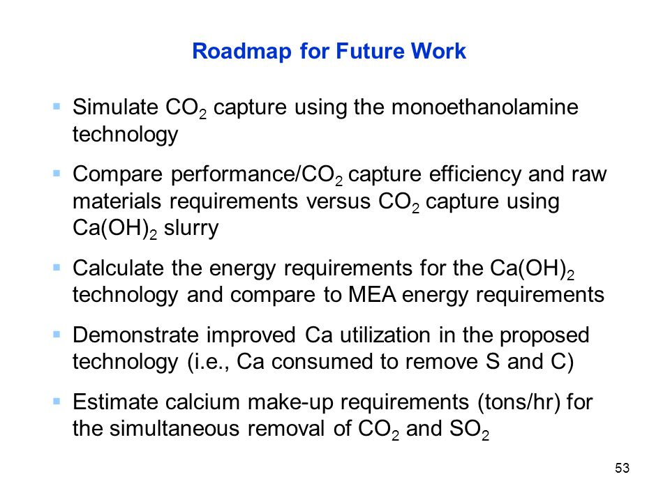 53 Roadmap for Future Work  Simulate CO 2 capture using the monoethanolamine technology  Compare performance/CO 2 capture efficiency and raw materials requirements versus CO 2 capture using Ca(OH) 2 slurry  Calculate the energy requirements for the Ca(OH) 2 technology and compare to MEA energy requirements  Demonstrate improved Ca utilization in the proposed technology (i.e., Ca consumed to remove S and C)  Estimate calcium make-up requirements (tons/hr) for the simultaneous removal of CO 2 and SO 2
