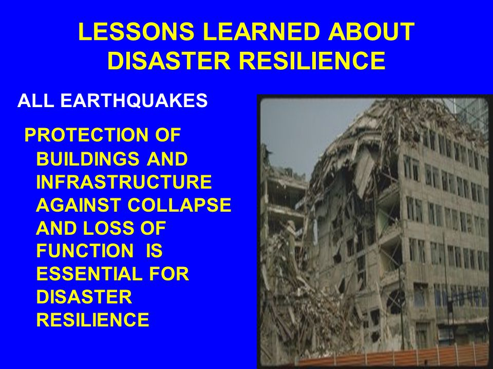 LESSONS LEARNED ABOUT DISASTER RESILIENCE ALL EARTHQUAKES PREPAREDNESS FOR ALL OF THE LIKELY AND UNLIKELY HAZARDS AND RISKS IS ESSENTIAL FOR DISASTER