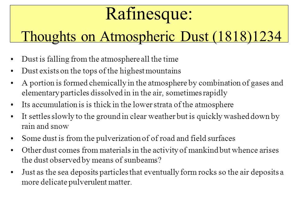 Rafinesque: Thoughts on Atmospheric Dust (1818)1234 Dust is falling from the atmosphere all the time Dust exists on the tops of the highest mountains A portion is formed chemically in the atmosphere by combination of gases and elementary particles dissolved in in the air, sometimes rapidly Its accumulation is is thick in the lower strata of the atmosphere It settles slowly to the ground in clear weather but is quickly washed down by rain and snow Some dust is from the pulverization of of road and field surfaces Other dust comes from materials in the activity of mankind but whence arises the dust observed by means of sunbeams.